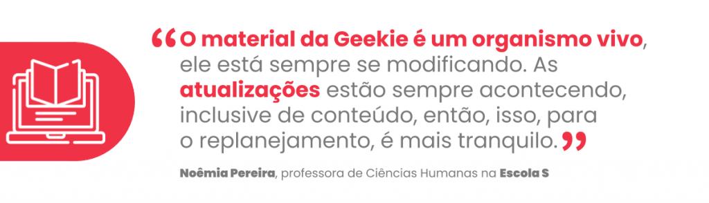 """""""O material da Geekie é um organismo vivo, ele está sempre se modificando. As atualizações estão sempre acontecendo, inclusive de conteúdo, então, isso, para o replanejamento, é mais tranquilo."""""""